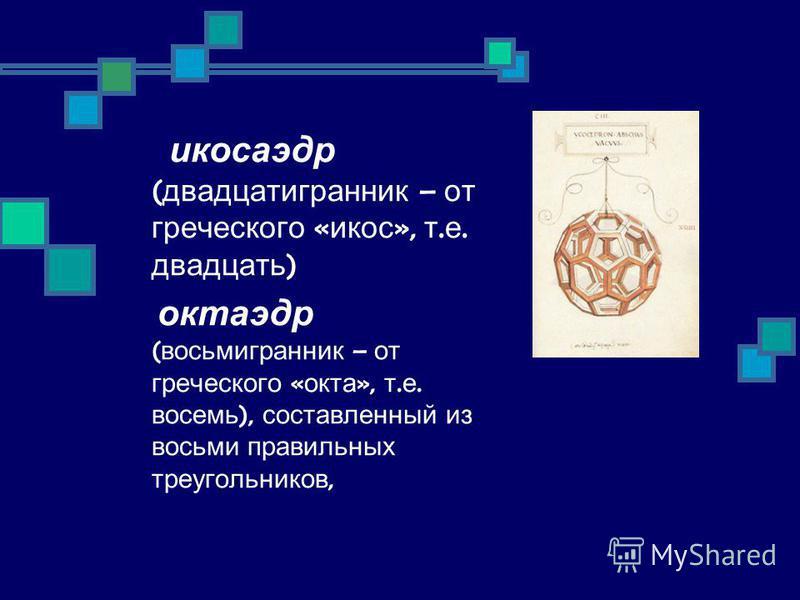 икосаэдр ( двадцатигранник – от греческого « икос », т. е. двадцать ) октаэдр ( восьмигранник – от греческого « окта », т. е. восемь ), составленный из восьми правильных треугольников,