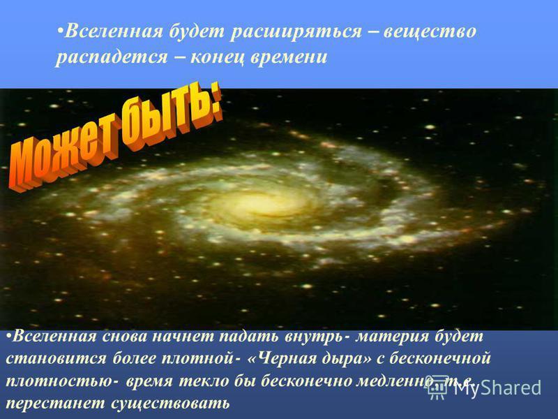 Вселенная будет расширяться – вещество распадется – конец времени Вселенная снова начнет падать внутрь - материя будет становится более плотной - « Черная дыра » с бесконечной плотностью - время текло бы бесконечно медленно, т. е. перестанет существо