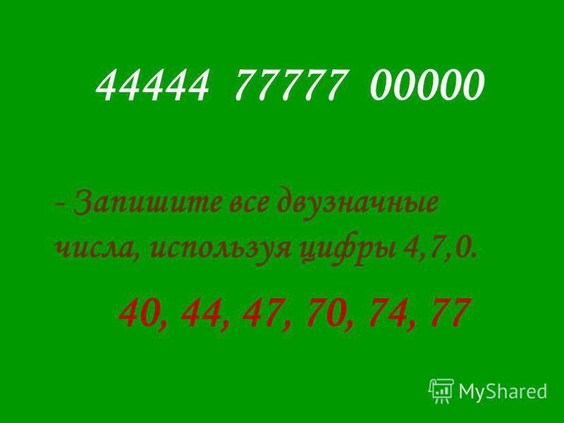 44444 77777 00000 - Запишите все двузначные числа, используя цифры 4,7,0. 40, 44, 47, 70, 74, 77