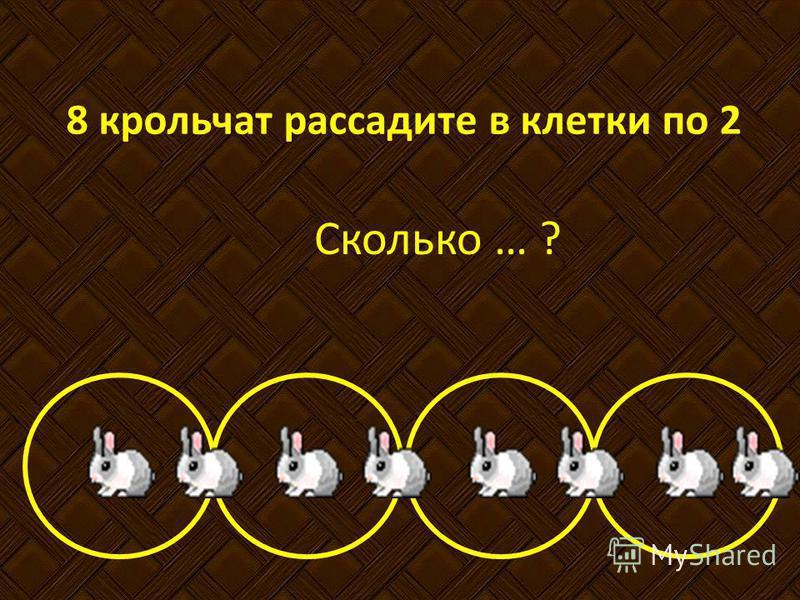 8 крольчат рассадите в клетки по 2 Сколько … ?