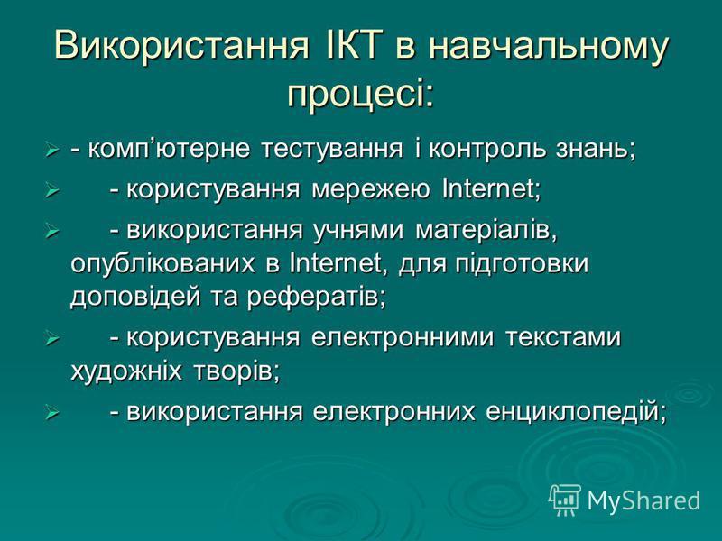 Використання ІКТ в навчальному процесі: - компютерне тестування і контроль знань; - компютерне тестування і контроль знань; - користування мережею Internet; - користування мережею Internet; - використання учнями матеріалів, опублікованих в Internet,