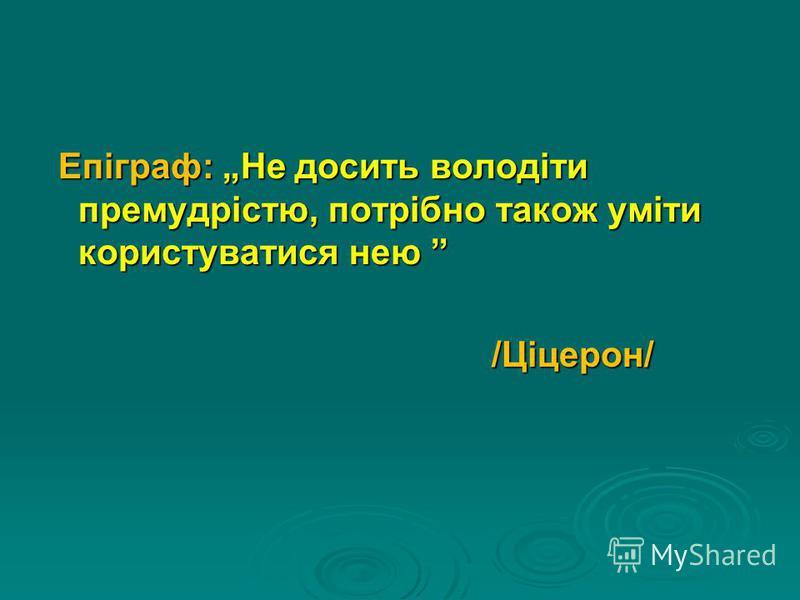 Епіграф: Не досить володіти премудрістю, потрібно також уміти користуватися нею Епіграф: Не досить володіти премудрістю, потрібно також уміти користуватися нею /Ціцерон/ /Ціцерон/