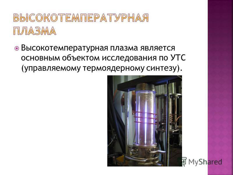 Высокотемпературная плазма является основным объектом исследования по УТС (управляемому термоядерному синтезу).