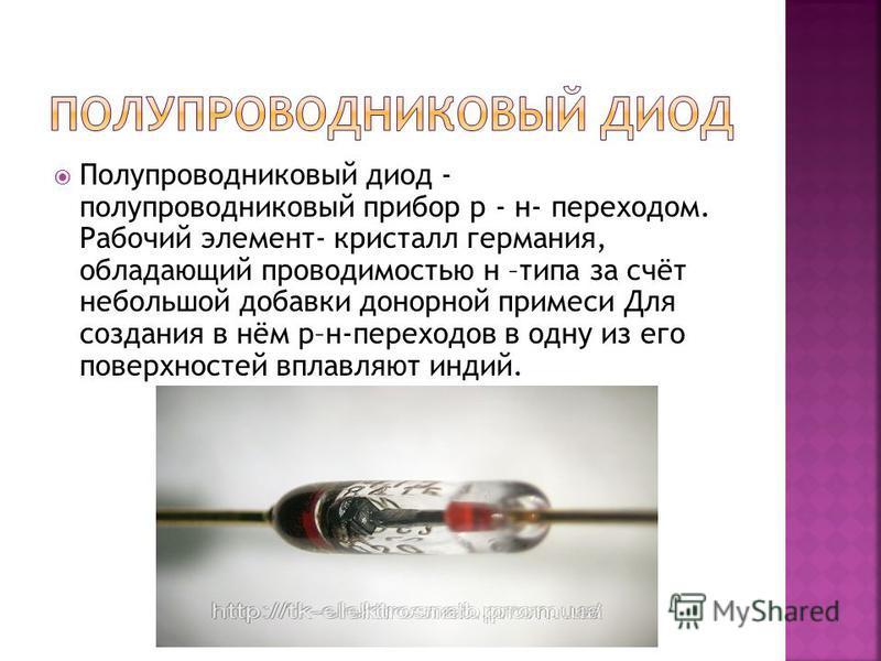 Полупроводниковый диод - полупроводниковый прибор р - н- переходом. Рабочий элемент- кристалл германия, обладающий проводимостью н –типа за счёт небольшой добавки донорной примеси Для создания в нём р–н-переходов в одну из его поверхностей вплавляют