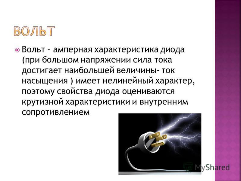 Вольт - амперная характеристика диода (при большом напряжении сила тока достигает наибольшей величины- ток насыщения ) имеет нелинейный характер, поэтому свойства диода оцениваются крутизной характеристики и внутренним сопротивлением