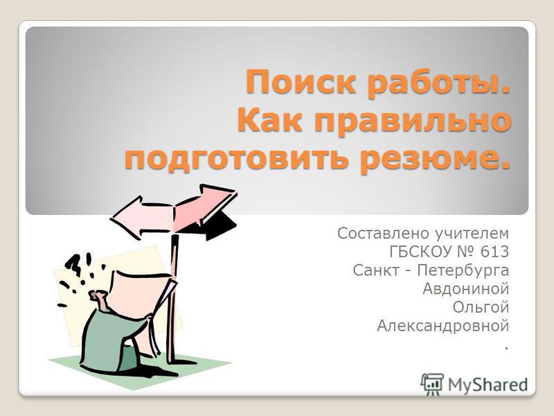 Поиск работы. Как правильно подготовить резюме. Составлено учителем ГБСКОУ 613 Санкт - Петербурга Авдониной Ольгой Александровной.