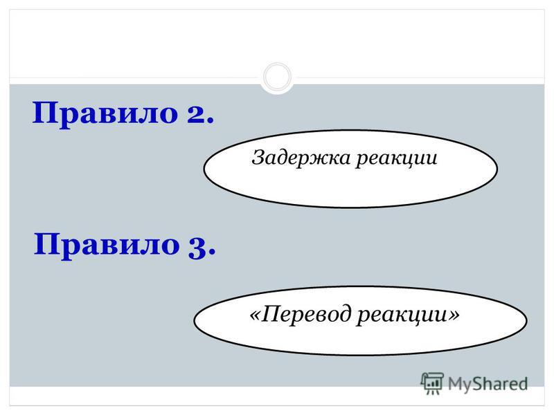 Правило 2. Задержка реакции Правило 3. «Перевод реакции»