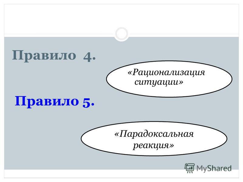 Правило 4. «Рационализация ситуации» «Парадоксальная реакция» Правило 5.