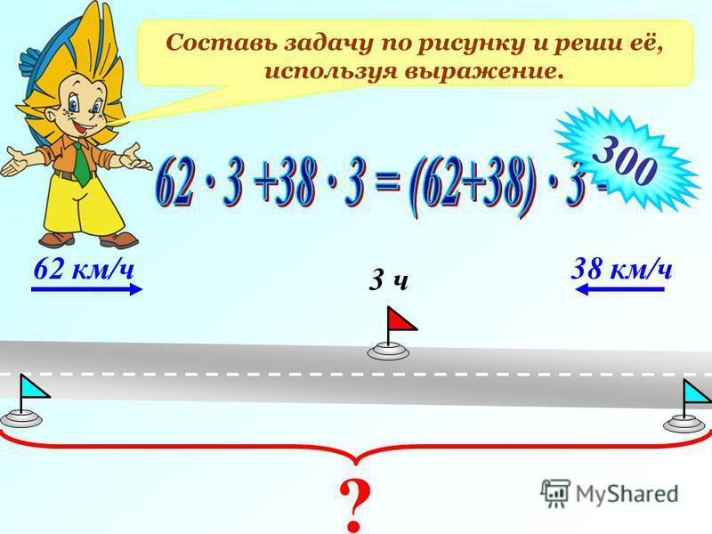 Составь задачу по рисунку и реши её, используя выражение. 62 км/ч 38 км/ч 3 ч ? 300