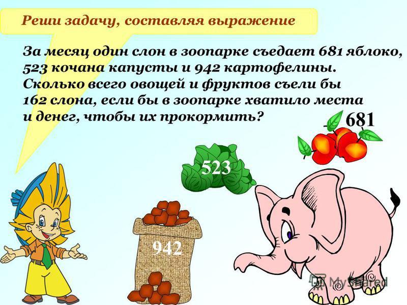Реши задачу, составляя выражение За месяц один слон в зоопарке съедает 681 яблоко, 523 кочана капусты и 942 картофелины. Сколько всего овощей и фруктов съели бы 162 слона, если бы в зоопарке хватило места и денег, чтобы их прокормить? 942 523 681