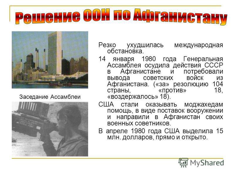 Заседание Ассамблеи Резко ухудшилась международная обстановка. 14 января 1980 года Генеральная Ассамблея осудила действия СССР в Афганистане и потребовали вывода советских войск из Афганистана. («за» резолюцию 104 страны, «против» 18, «воздержалось»