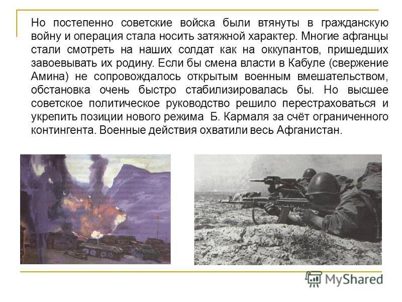 Но постепенно советские войска были втянуты в гражданскую войну и операция стала носить затяжной характер. Многие афганцы стали смотреть на наших солдат как на оккупантов, пришедших завоевывать их родину. Если бы смена власти в Кабуле (свержение Амин