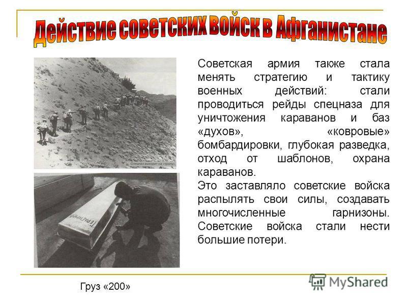 Советская армия также стала менять стратегию и тактику военных действий: стали проводиться рейды спецназа для уничтожения караванов и баз «духов», «ковровые» бомбардировки, глубокая разведка, отход от шаблонов, охрана караванов. Это заставляло советс