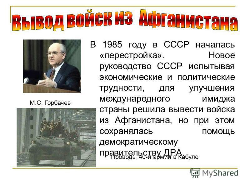 В 1985 году в СССР началась «перестройка». Новое руководство СССР испытывая экономические и политические трудности, для улучшения международного имиджа страны решила вывести войска из Афганистана, но при этом сохранялась помощь демократическому прави