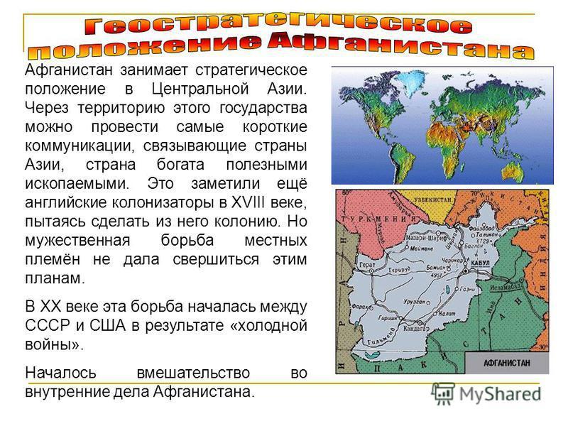Афганистан занимает стратегическое положение в Центральной Азии. Через территорию этого государства можно провести самые короткие коммуникации, связывающие страны Азии, страна богата полезными ископаемыми. Это заметили ещё английские колонизаторы в X