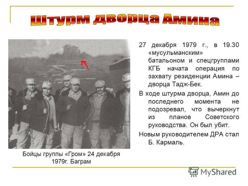 27 декабря 1979 г., в 19.30 «мусульманским» батальоном и спецгруппами КГБ начата операция по захвату резиденции Амина – дворца Тадж-Бек. В ходе штурма дворца, Амин до последнего момента не подозревал, что вычеркнут из планов Советского руководства. О