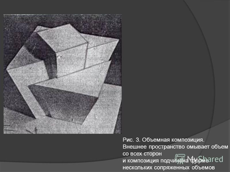 Рис. 3. Объемная композиция. Внешнее пространство омывает объем со всех сторон и композиция подчинена форме нескольких сопряженных объемов