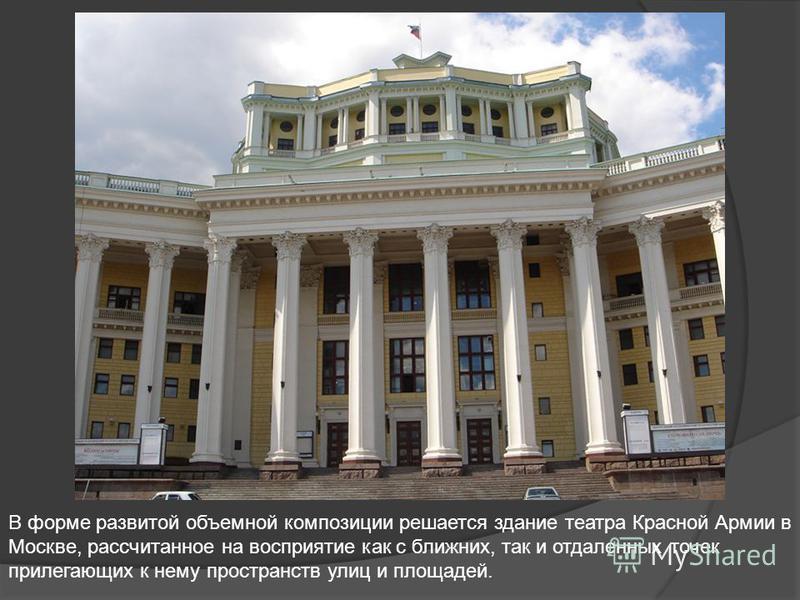 В форме развитой объемной композиции решается здание театра Красной Армии в Москве, рассчитанное на восприятие как с ближних, так и отдаленных точек прилегающих к нему пространств улиц и площадей.