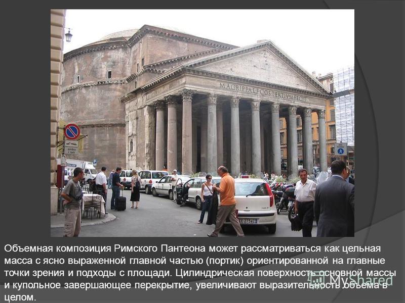 Объемная композиция Римского Пантеона может рассматриваться как цельная масса с ясно выраженной главной частью (портик) ориентированной на главные точки зрения и подходы с площади. Цилиндрическая поверхность основной массы и купольное завершающее пер