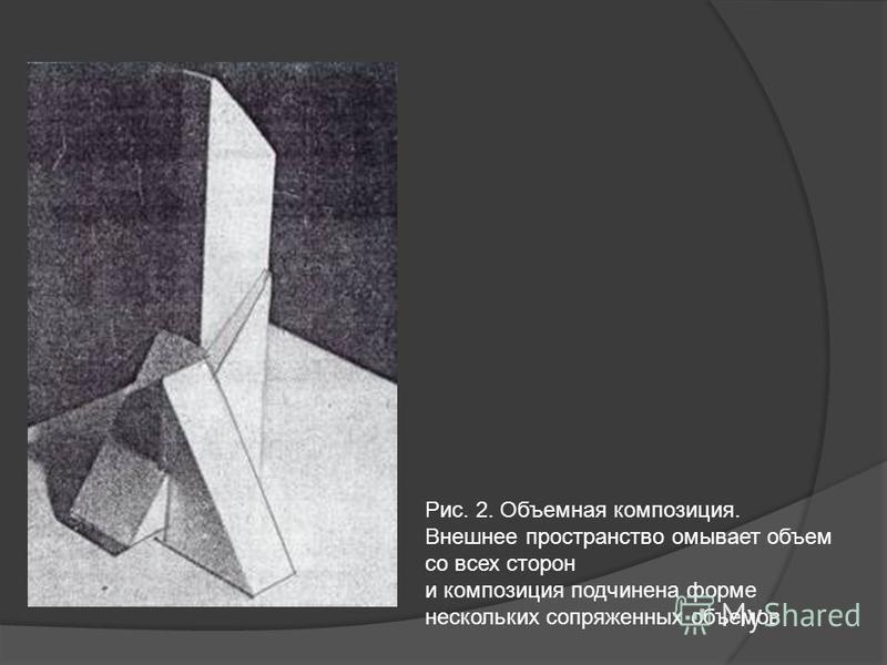 Рис. 2. Объемная композиция. Внешнее пространство омывает объем со всех сторон и композиция подчинена форме нескольких сопряженных объемов