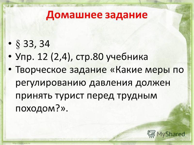 Домашнее задание § 33, 34 Упр. 12 (2,4), стр.80 учебника Творческое задание «Какие меры по регулированию давления должен принять турист перед трудным походом?».