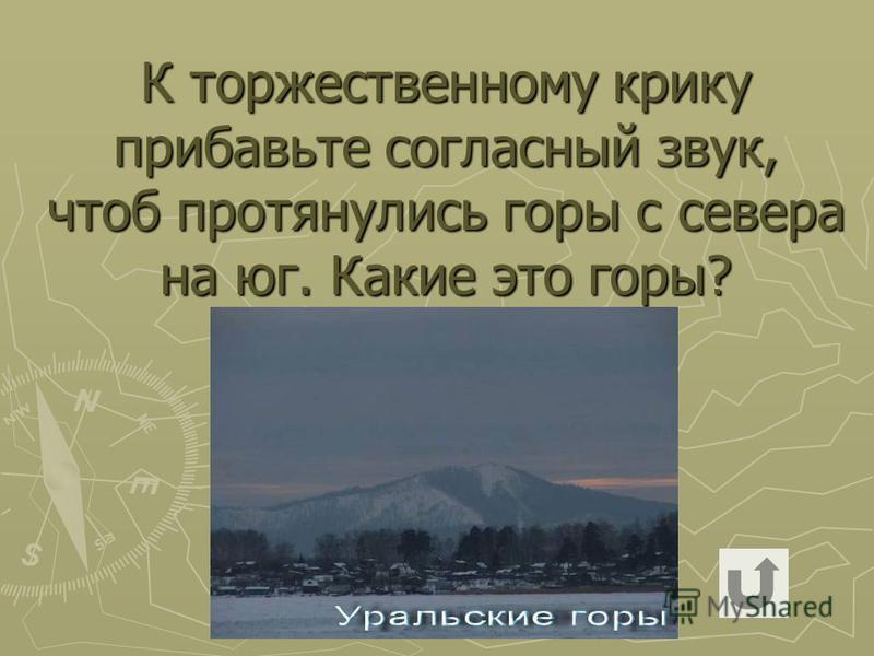 К торжественному крику прибавьте согласный звук, чтоб протянулись горы с севера на юг. Какие это горы?