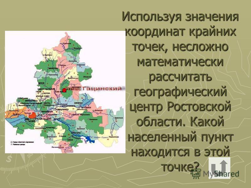 Используя значения координат крайних точек, несложно математически рассчитать географический центр Ростовской области. Какой населенный пункт находится в этой точке?