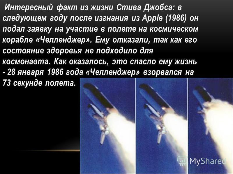 Интересный факт из жизни Стива Джобса: в следующем году после изгнания из Apple (1986) он подал заявку на участие в полете на космическом корабле «Челленджер». Ему отказали, так как его состояние здоровья не подходило для космонавта. Как оказалось, э