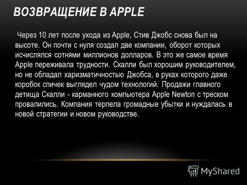 ВОЗВРАЩЕНИЕ В APPLE Через 10 лет после ухода из Apple, Стив Джобс снова был на высоте. Он почти с нуля создал две компании, оборот которых исчислялся сотнями миллионов долларов. В это же самое время Apple переживала трудности. Скалли был хорошим руко