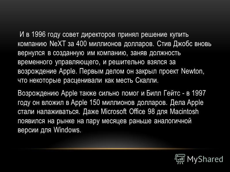И в 1996 году совет директоров принял решение купить компанию NeXT за 400 миллионов долларов. Стив Джобс вновь вернулся в созданную им компанию, заняв должность временного управляющего, и решительно взялся за возрождение Apple. Первым делом он закрыл