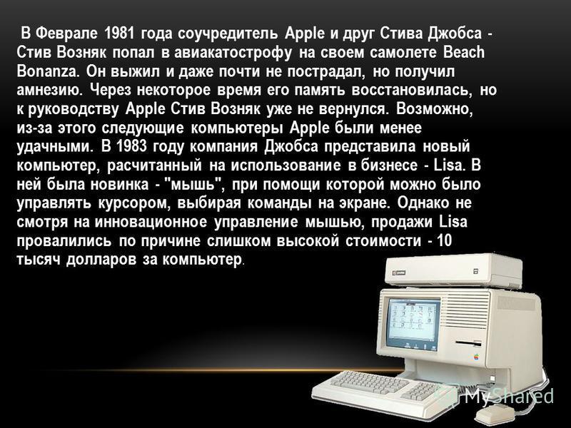 В Феврале 1981 года соучредитель Apple и друг Стива Джобса - Стив Возняк попал в авиакатастрофу на своем самолете Beach Bonanza. Он выжил и даже почти не пострадал, но получил амнезию. Через некоторое время его память восстановилась, но к руководству