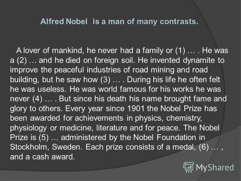 of many contrasts. Alfred Nobel is a man of many contrasts. A lover of mankind, he never had a family or (1) …. He was a (2) … and he died on foreign soil. He invented dynamite to improve the peaceful industries of road mining and road building, but
