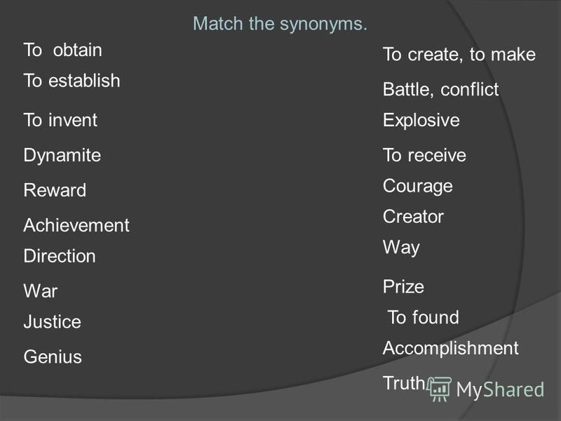 Match the synonyms. To obtain To establish To invent Dynamite Reward Achievement Direction War Justice Genius To create, to make Battle, conflict Explosive To receive Courage Creator Way Prize To found Accomplishment Truth