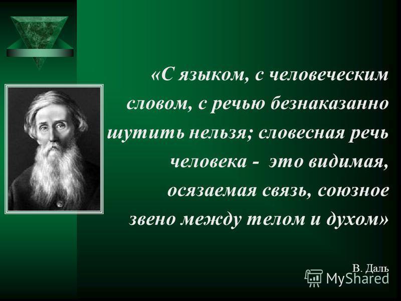 «С языком, с человеческим словом, с речью безнаказанно шутить нельзя; словесная речь человека - это видимая, осязаемая связь, союзное звено между телом и духом» В. Даль