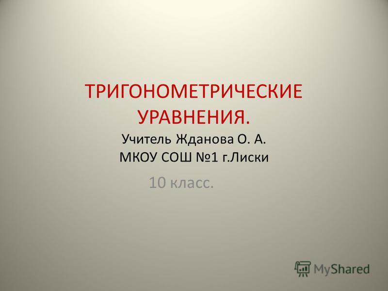 ТРИГОНОМЕТРИЧЕСКИЕ УРАВНЕНИЯ. Учитель Жданова О. А. МКОУ СОШ 1 г.Лиски 10 класс.