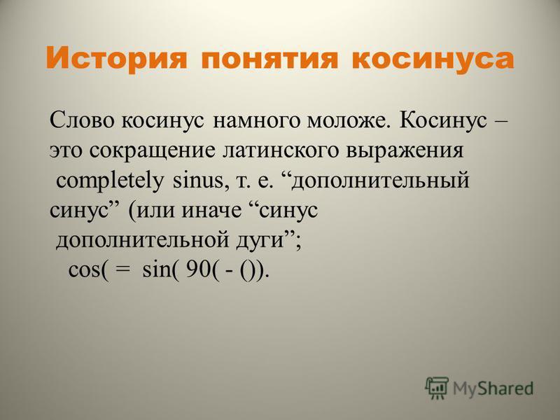 История понятия косинуса Слово косинус намного моложе. Косинус – это сокращение латинского выражения completely sinus, т. е. дополнительный синус (или иначе синус дополнительной дуги; cos( = sin( 90( - ()).