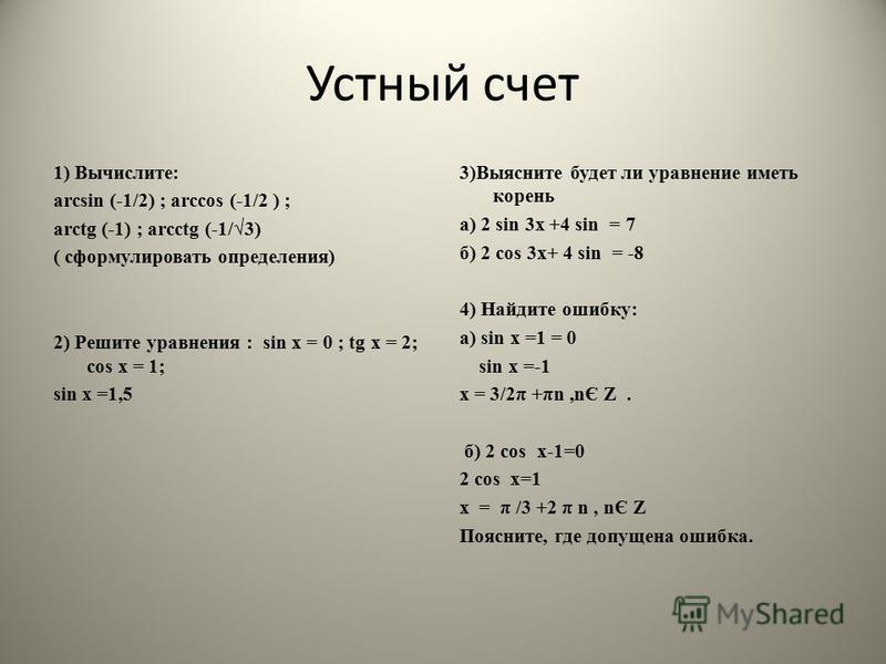 Устный счет 1) Вычислите: arcsin (-1/2) ; arсcos (-1/2 ) ; arctg (-1) ; arcctg (-1/3) ( сформулировать определения) 2) Решите уравнения : sin х = 0 ; tg х = 2; cos х = 1; sin х =1,5 3)Выясните будет ли уравнение иметь корень а) 2 sin 3 х +4 sin = 7 б