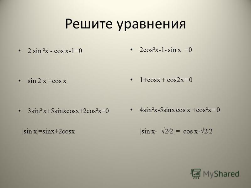 Решите уравнения 2 sin ²x - cos x-1=0 sin 2 х =cos x 3sin² x+5sinxcosx+2cos²x=0 2cos²x-1- sin x =0 1+cosx + cos2x =0 4sin²x-5sinx cos x +cos²x= 0 |sin x|=sinx+2cosx |sin x- 22| = cos x-22