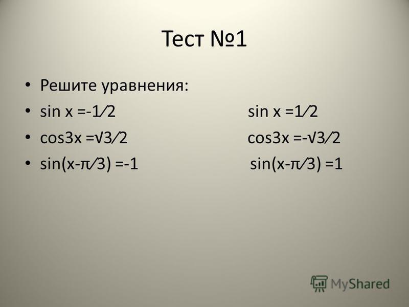 Тест 1 Решите уравнения: sin x =-12 sin x =12 cos3x =32 cos3x =-32 sin(x-π3) =-1 sin(x-π3) =1