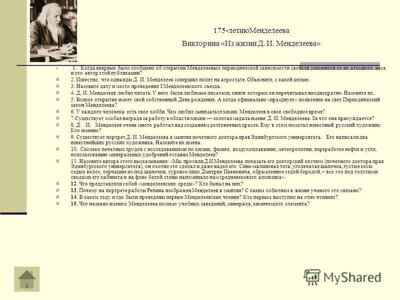 175-летию Менделеева Викторина «Из жизни Д. И. Менделеева». 1. Когда впервые было сообщено об открытии Менделеевым периодической зависимости свойств элементов от их атомного веса и кто автор этой публикации? 2. Известно, что однажды Д. И. Менделеев с