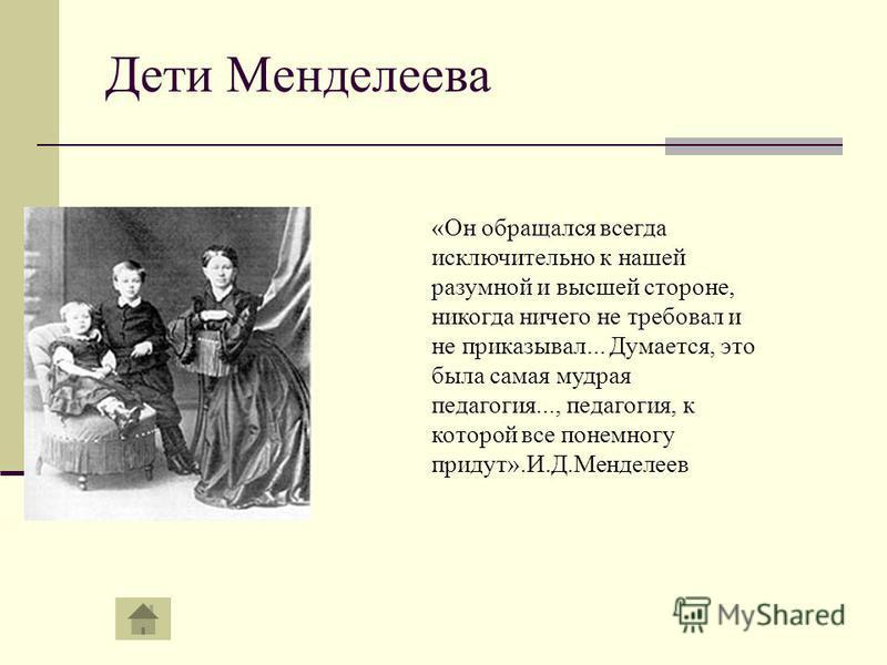 Дети Менделеева «Он обращался всегда исключительно к нашей разумной и высшей стороне, никогда ничего не требовал и не приказывал... Думается, это была самая мудрая педагогия..., педагогия, к которой все понемногу придут».И.Д.Менделеев