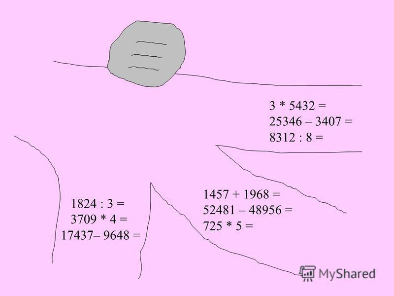 3 * 5432 = 25346 – 3407 = 8312 : 8 = 1824 : 3 = 3709 * 4 = 17437– 9648 = 1457 + 1968 = 52481 – 48956 = 725 * 5 =