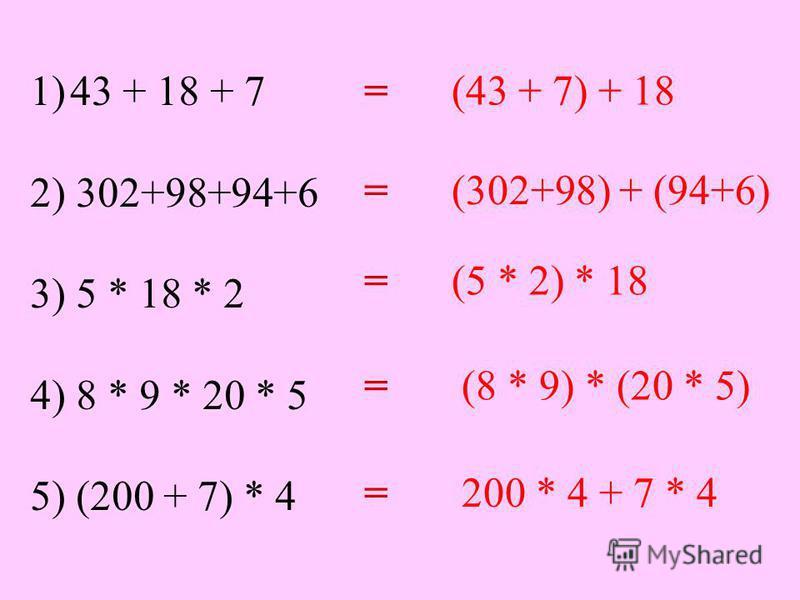 1)43 + 18 + 7 2) 302+98+94+6 3) 5 * 18 * 2 4) 8 * 9 * 20 * 5 5) (200 + 7) * 4 = (43 + 7) + 18 = (302+98) + (94+6) = (5 * 2) * 18 = (8 * 9) * (20 * 5) = 200 * 4 + 7 * 4