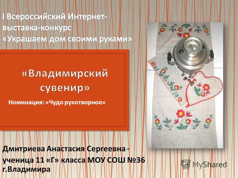 Номинация : « Чудо рукотворное » Дмитриева Анастасия Сергеевна - ученица 11 « Г » класса МОУ СОШ 36 г. Владимира