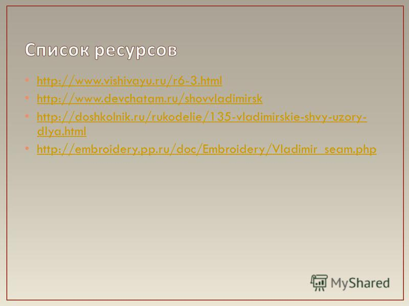 http://www.vishivayu.ru/r6-3. html http://www.devchatam.ru/shovvladimirsk http://doshkolnik.ru/rukodelie/135-vladimirskie-shvy-uzory- dlya.html http://doshkolnik.ru/rukodelie/135-vladimirskie-shvy-uzory- dlya.html http://embroidery.pp.ru/doc/Embroide