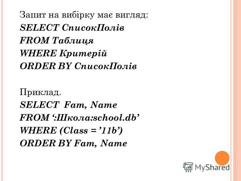 Запит на вибірку має вигляд: SELECT СписокПолів FROM Таблиця WHERE Критерій ORDER BY СписокПолів Приклад. SELECT Fam, Name FROM :Школа:school.db WHERE (Class = 11b) ORDER BY Fam, Name