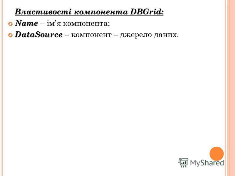 Властивості компонента DBGrid: Name Name – імя компонента; DataSource DataSource – компонент – джерело даних.