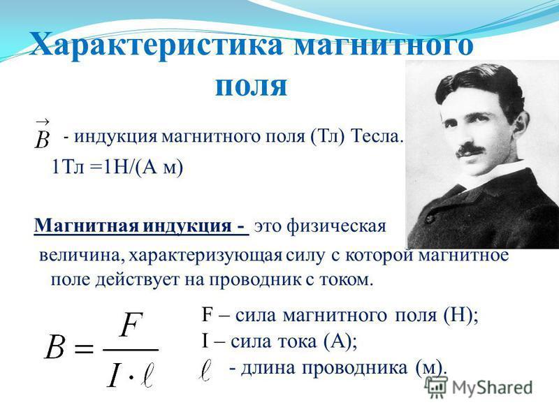 Характеристика магнитного поля - индукция магнитного поля (Тл) Тесла. 1Тл =1Н/(А м) Магнитная индукция - это физическая величина, характеризующая силу с которой магнитное поле действует на проводник с током. F – сила магнитного поля (Н); I – сила ток