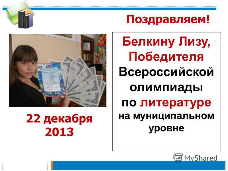 Поздравляем! Белкину Лизу, Победителя Всероссийской олимпиады по литературе на муниципальном уровне 22 декабря 2013