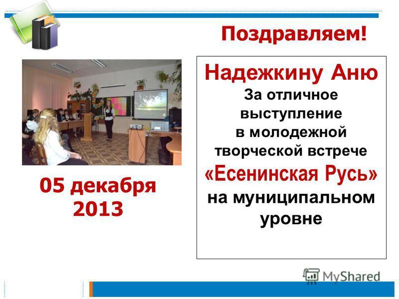 Поздравляем! Надежкину Аню За отличное выступление в молодежной творческой встрече «Есенинская Русь» на муниципальном уровне 05 декабря 2013